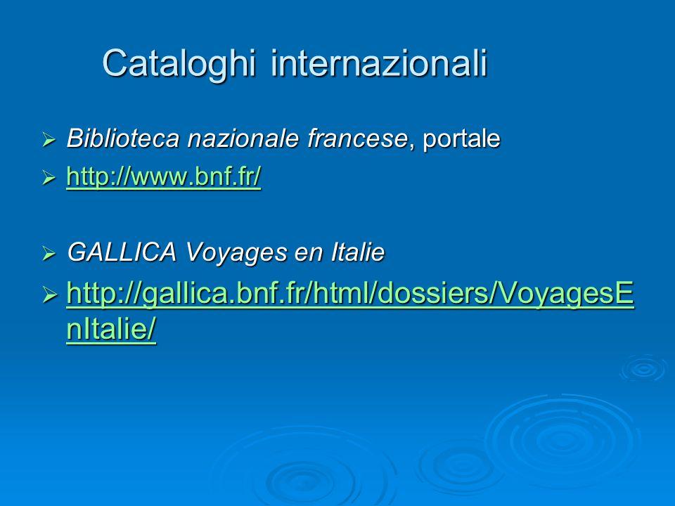 Cataloghi internazionali  Biblioteca nazionale francese, portale  http://www.bnf.fr/ http://www.bnf.fr/  GALLICA Voyages en Italie  http://gallica.bnf.fr/html/dossiers/VoyagesE nItalie/ http://gallica.bnf.fr/html/dossiers/VoyagesE nItalie/ http://gallica.bnf.fr/html/dossiers/VoyagesE nItalie/