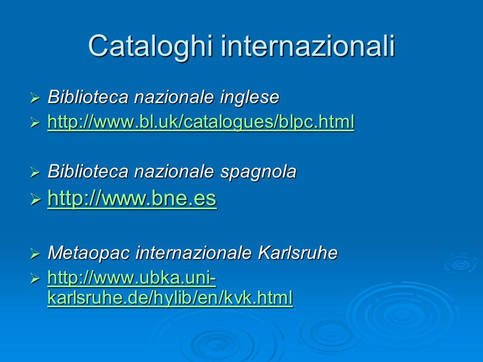 Cataloghi internazionali  Biblioteca nazionale inglese  http://www.bl.uk/catalogues/blpc.html http://www.bl.uk/catalogues/blpc.html  Biblioteca nazionale spagnola  http://www.bne.es http://www.bne.es  Metaopac internazionale Karlsruhe  http://www.ubka.uni- karlsruhe.de/hylib/en/kvk.html http://www.ubka.uni- karlsruhe.de/hylib/en/kvk.html http://www.ubka.uni- karlsruhe.de/hylib/en/kvk.html