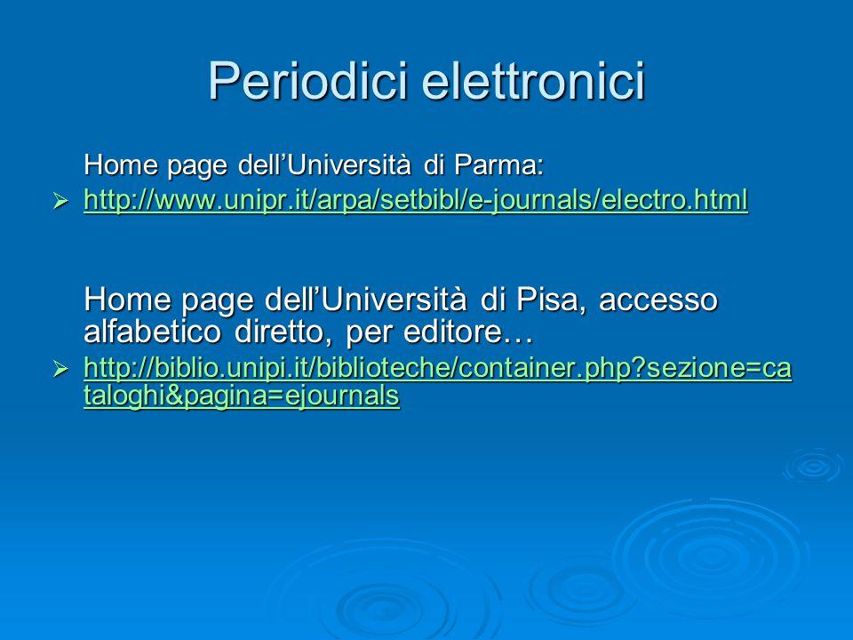 Periodici elettronici Home page dell'Università di Parma:  http://www.unipr.it/arpa/setbibl/e-journals/electro.html http://www.unipr.it/arpa/setbibl/e-journals/electro.html Home page dell'Università di Pisa, accesso alfabetico diretto, per editore…  http://biblio.unipi.it/biblioteche/container.php?sezione=ca taloghi&pagina=ejournals http://biblio.unipi.it/biblioteche/container.php?sezione=ca taloghi&pagina=ejournals http://biblio.unipi.it/biblioteche/container.php?sezione=ca taloghi&pagina=ejournals