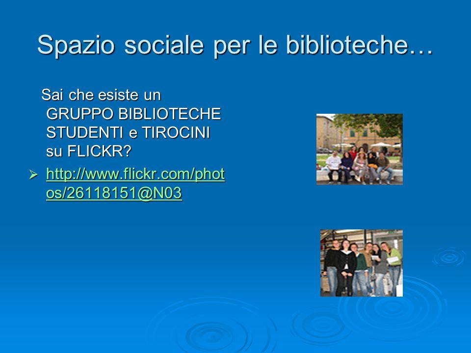 Spazio sociale per le biblioteche… Sai che esiste un GRUPPO BIBLIOTECHE STUDENTI e TIROCINI su FLICKR.