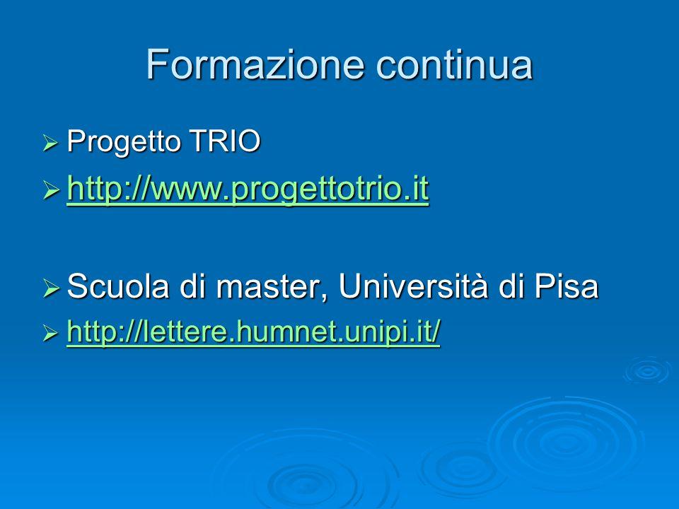 Formazione continua  Progetto TRIO  http://www.progettotrio.it http://www.progettotrio.it  Scuola di master, Università di Pisa  http://lettere.humnet.unipi.it/ http://lettere.humnet.unipi.it/