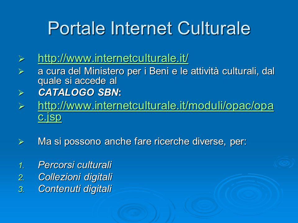 Portale Internet Culturale  http://www.internetculturale.it/ http://www.internetculturale.it/  a cura del Ministero per i Beni e le attività culturali, dal quale si accede al  CATALOGO SBN:  http://www.internetculturale.it/moduli/opac/opa c.jsp http://www.internetculturale.it/moduli/opac/opa c.jsp http://www.internetculturale.it/moduli/opac/opa c.jsp  Ma si possono anche fare ricerche diverse, per: 1.