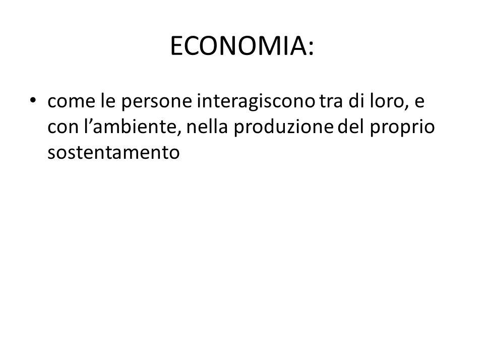 ECONOMIA: come le persone interagiscono tra di loro, e con l'ambiente, nella produzione del proprio sostentamento