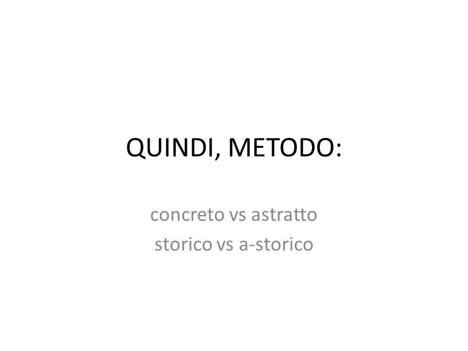 QUINDI, METODO: concreto vs astratto storico vs a-storico