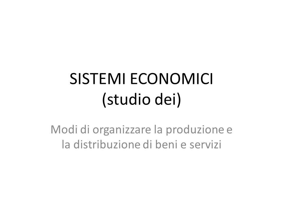 SISTEMI ECONOMICI (studio dei) Modi di organizzare la produzione e la distribuzione di beni e servizi