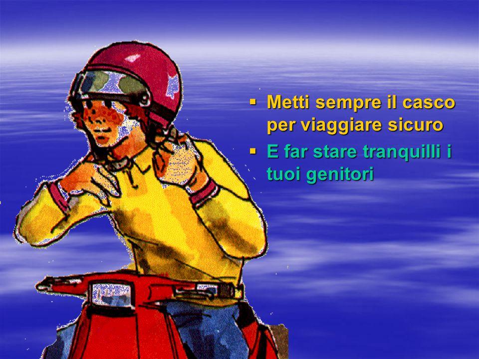  Metti sempre il casco per viaggiare sicuro  E far stare tranquilli i tuoi genitori