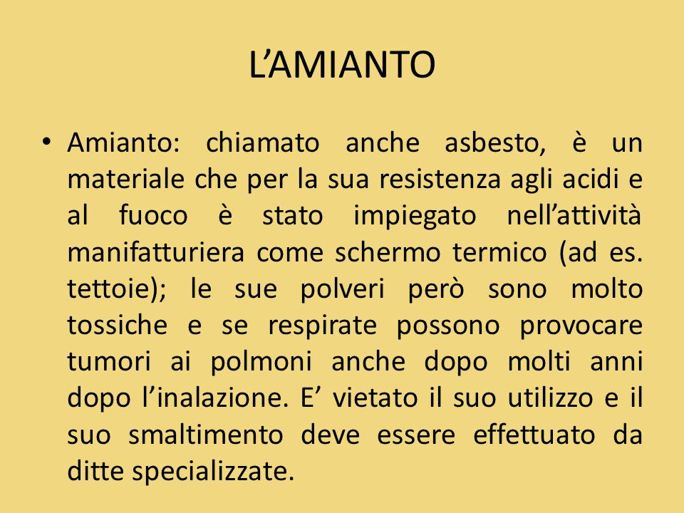 L'AMIANTO Amianto: chiamato anche asbesto, è un materiale che per la sua resistenza agli acidi e al fuoco è stato impiegato nell'attività manifatturie