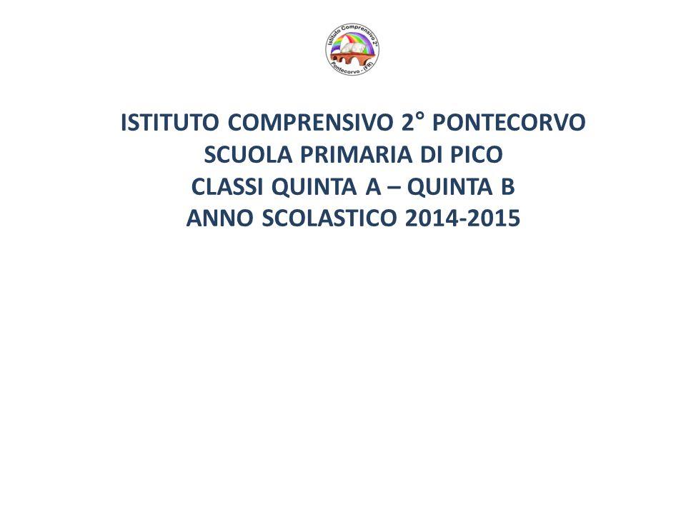 ISTITUTO COMPRENSIVO 2° PONTECORVO SCUOLA PRIMARIA DI PICO CLASSI QUINTA A – QUINTA B ANNO SCOLASTICO 2014-2015