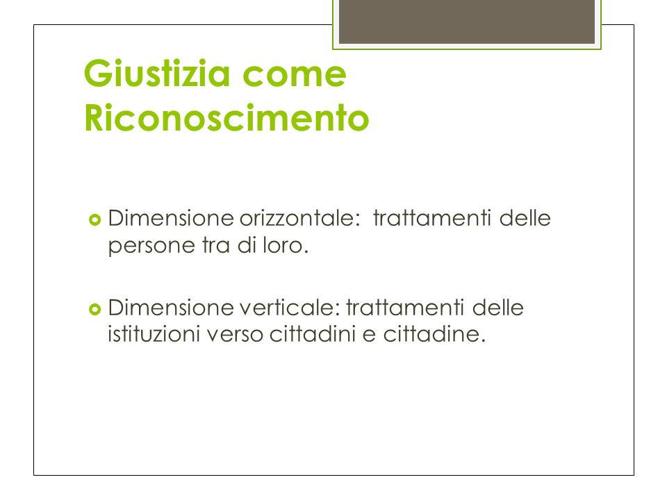 Giustizia come Riconoscimento  Dimensione orizzontale: trattamenti delle persone tra di loro.