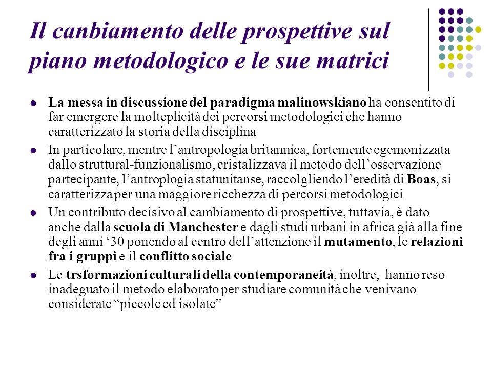 Il canbiamento delle prospettive sul piano metodologico e le sue matrici La messa in discussione del paradigma malinowskiano ha consentito di far emer