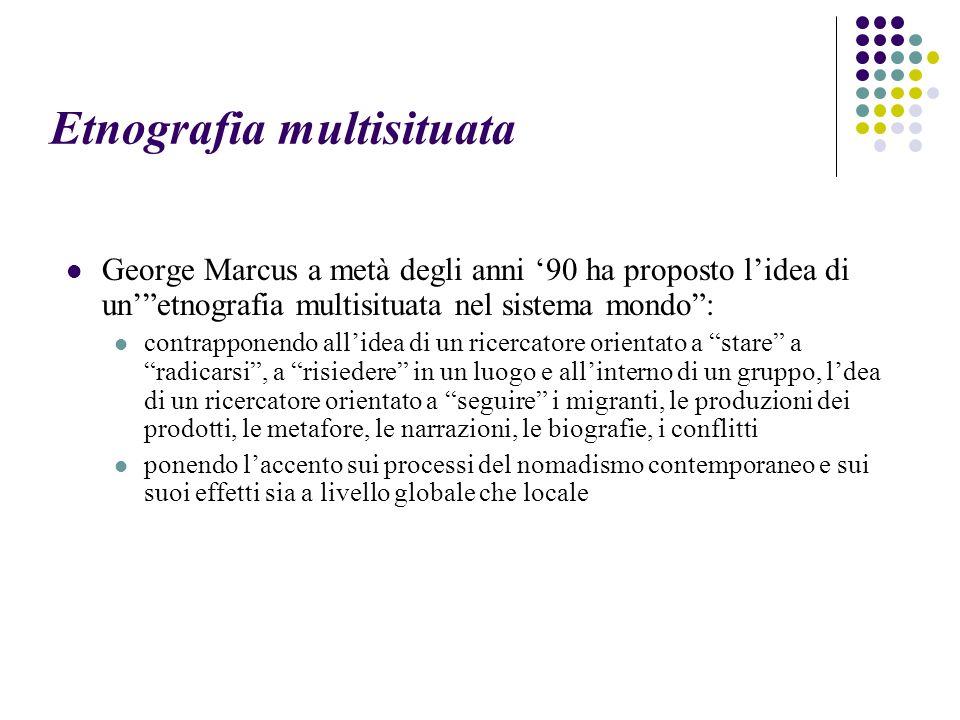"""Etnografia multisituata George Marcus a metà degli anni '90 ha proposto l'idea di un'""""etnografia multisituata nel sistema mondo"""": contrapponendo all'i"""