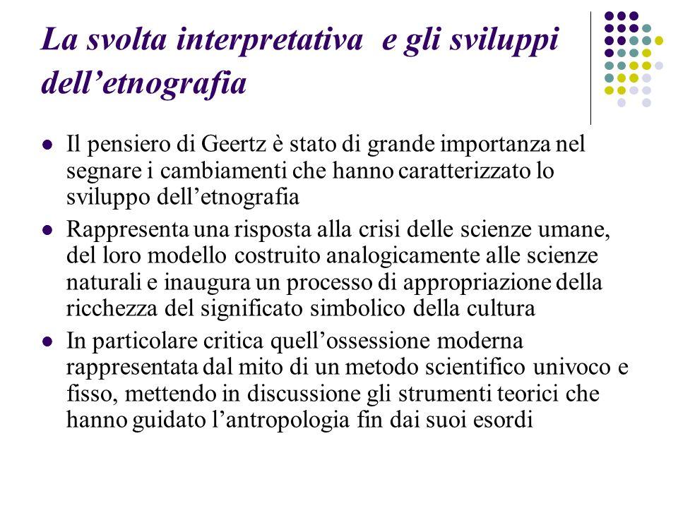 La svolta interpretativa e gli sviluppi dell'etnografia Il pensiero di Geertz è stato di grande importanza nel segnare i cambiamenti che hanno caratte