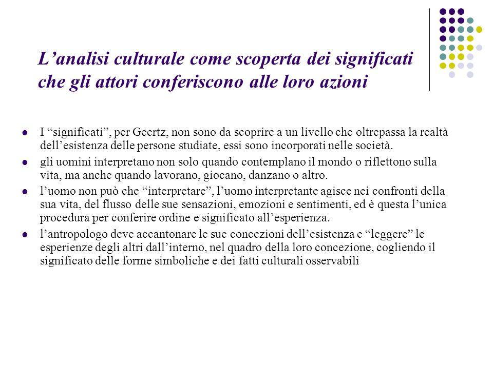 """L'analisi culturale come scoperta dei significati che gli attori conferiscono alle loro azioni I """"significati"""", per Geertz, non sono da scoprire a un"""