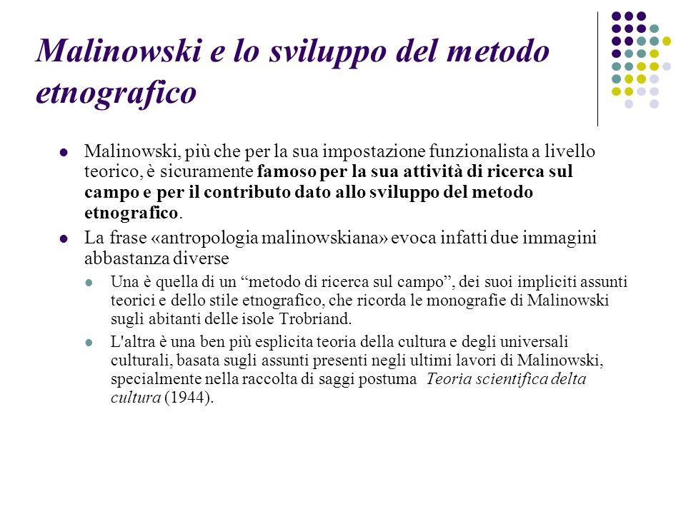 Malinowski e lo sviluppo del metodo etnografico Malinowski, più che per la sua impostazione funzionalista a livello teorico, è sicuramente famoso per la sua attività di ricerca sul campo e per il contributo dato allo sviluppo del metodo etnografico.