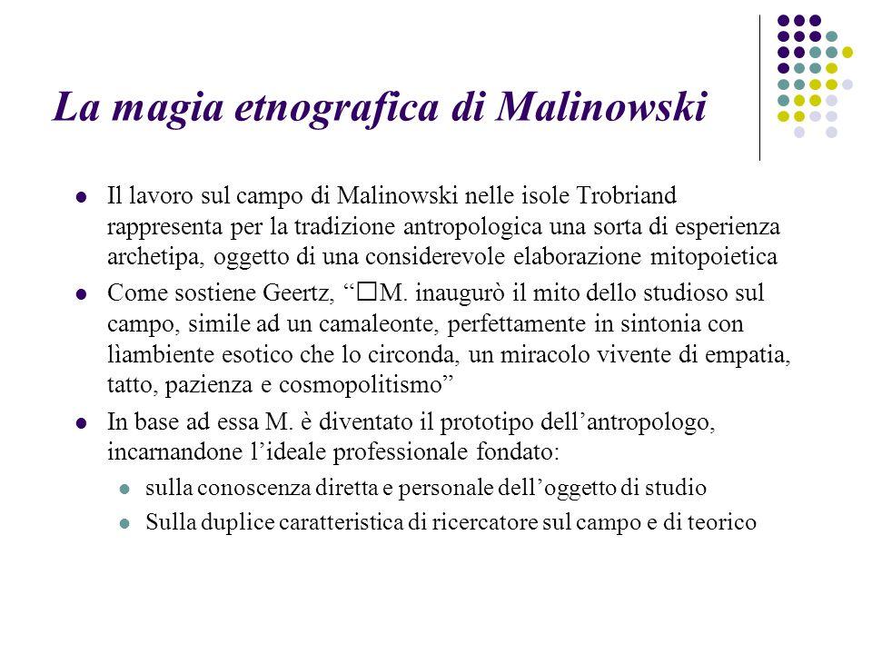 La magia etnografica di Malinowski Il lavoro sul campo di Malinowski nelle isole Trobriand rappresenta per la tradizione antropologica una sorta di esperienza archetipa, oggetto di una considerevole elaborazione mitopoietica Come sostiene Geertz, M.