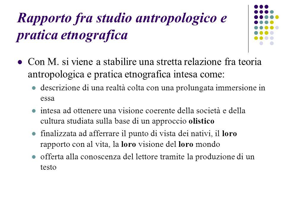 Rapporto fra studio antropologico e pratica etnografica Con M. si viene a stabilire una stretta relazione fra teoria antropologica e pratica etnografi
