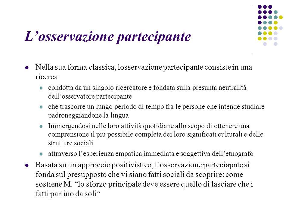 L'osservazione partecipante Nella sua forma classica, losservazione partecipante consiste in una ricerca: condotta da un singolo ricercatore e fondata
