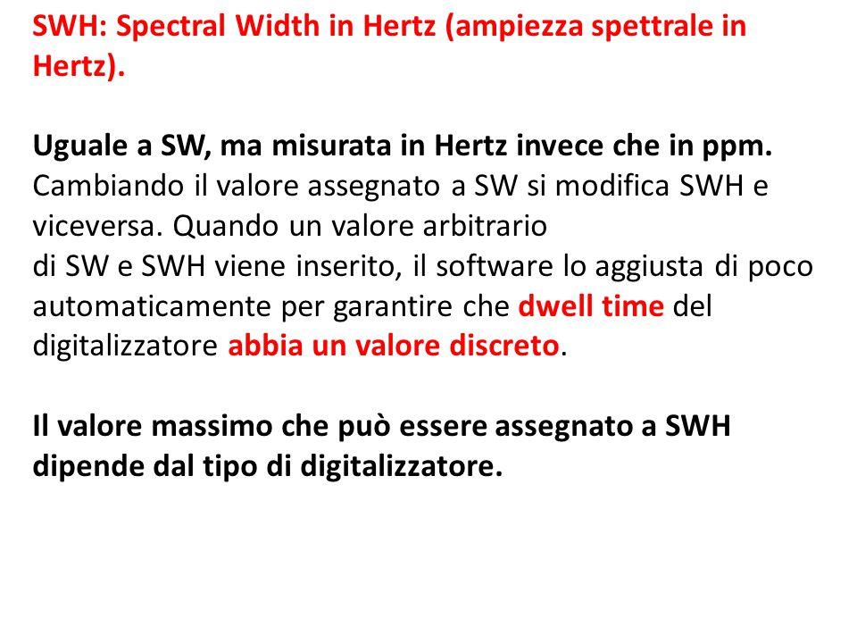 SWH: Spectral Width in Hertz (ampiezza spettrale in Hertz). Uguale a SW, ma misurata in Hertz invece che in ppm. Cambiando il valore assegnato a SW si