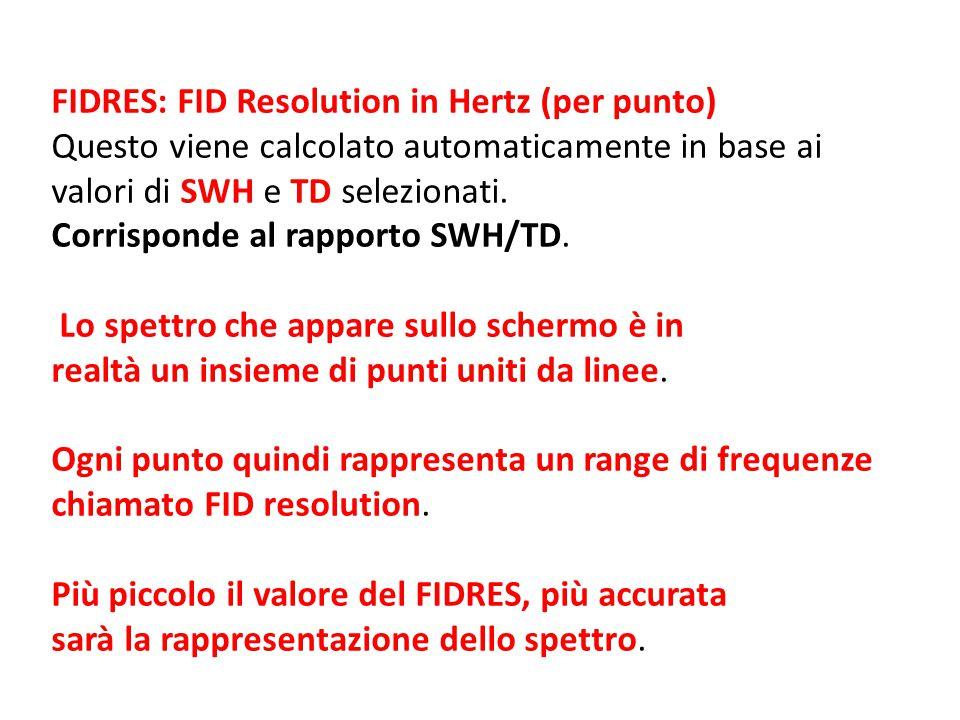 FIDRES: FID Resolution in Hertz (per punto) Questo viene calcolato automaticamente in base ai valori di SWH e TD selezionati. Corrisponde al rapporto