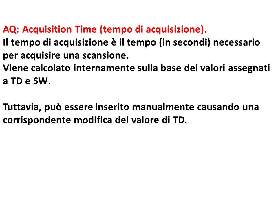 AQ: Acquisition Time (tempo di acquisizione). Il tempo di acquisizione è il tempo (in secondi) necessario per acquisire una scansione. Viene calcolato