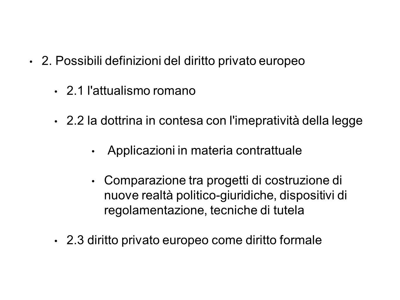 2. Possibili definizioni del diritto privato europeo 2.1 l'attualismo romano 2.2 la dottrina in contesa con l'imepratività della legge Applicazioni in