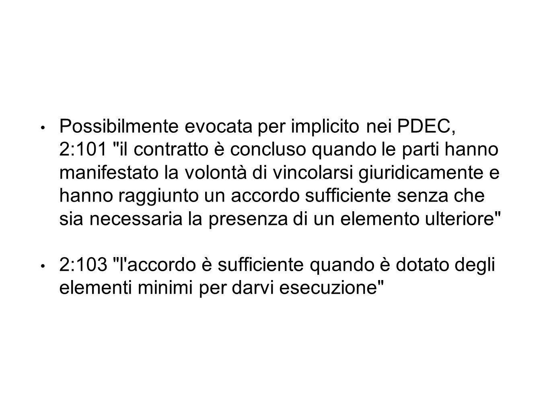 Possibilmente evocata per implicito nei PDEC, 2:101 il contratto è concluso quando le parti hanno manifestato la volontà di vincolarsi giuridicamente e hanno raggiunto un accordo sufficiente senza che sia necessaria la presenza di un elemento ulteriore 2:103 l accordo è sufficiente quando è dotato degli elementi minimi per darvi esecuzione