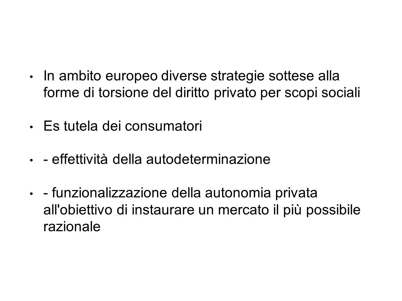 In ambito europeo diverse strategie sottese alla forme di torsione del diritto privato per scopi sociali Es tutela dei consumatori - effettività della autodeterminazione - funzionalizzazione della autonomia privata all obiettivo di instaurare un mercato il più possibile razionale