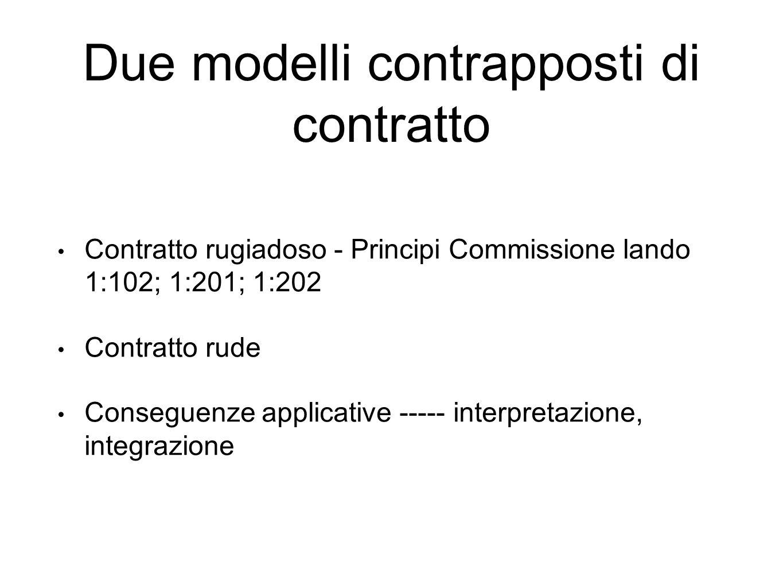 Due modelli contrapposti di contratto Contratto rugiadoso - Principi Commissione lando 1:102; 1:201; 1:202 Contratto rude Conseguenze applicative ----- interpretazione, integrazione