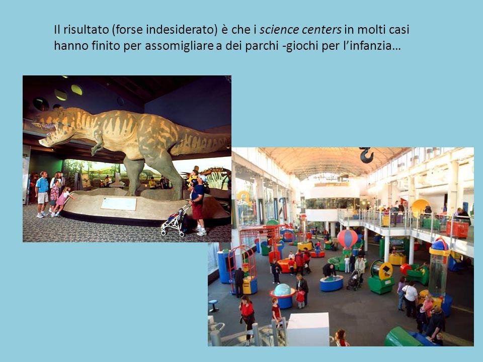 Il risultato (forse indesiderato) è che i science centers in molti casi hanno finito per assomigliare a dei parchi -giochi per l'infanzia…
