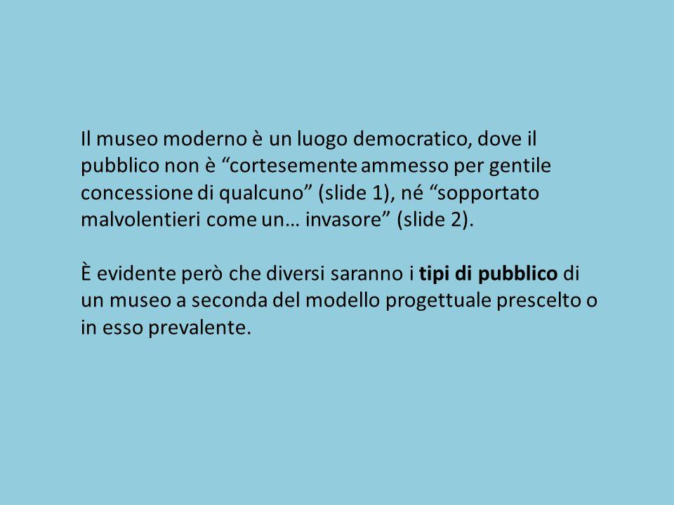 """Il museo moderno è un luogo democratico, dove il pubblico non è """"cortesemente ammesso per gentile concessione di qualcuno"""" (slide 1), né """"sopportato m"""
