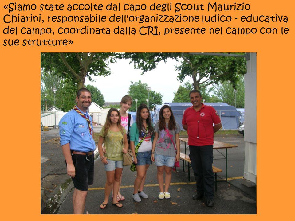«Siamo state accolte dal capo degli Scout Maurizio Chiarini, responsabile dell organizzazione ludico - educativa del campo, coordinata dalla CRI, presente nel campo con le sue strutture»