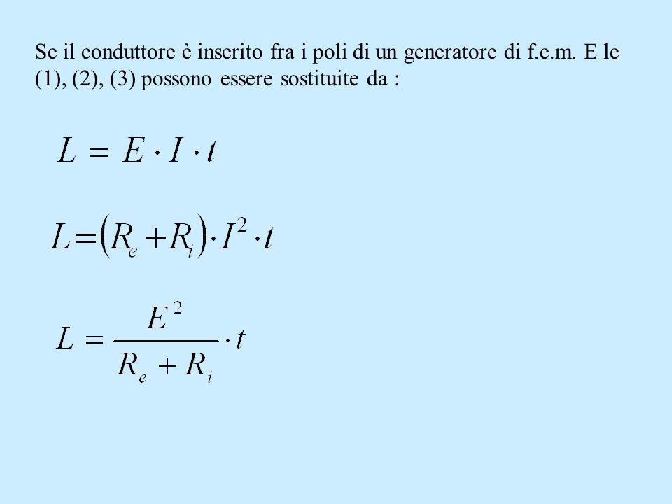 Se il conduttore è inserito fra i poli di un generatore di f.e.m. E le (1), (2), (3) possono essere sostituite da :