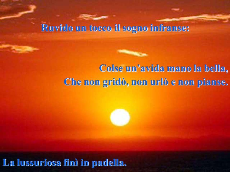 Di quando in quando spruzzato da un'onda, abbandonato al mare, uno scoglio solo e triste vicino alla sponda grida al tramonto il suo cordoglio.