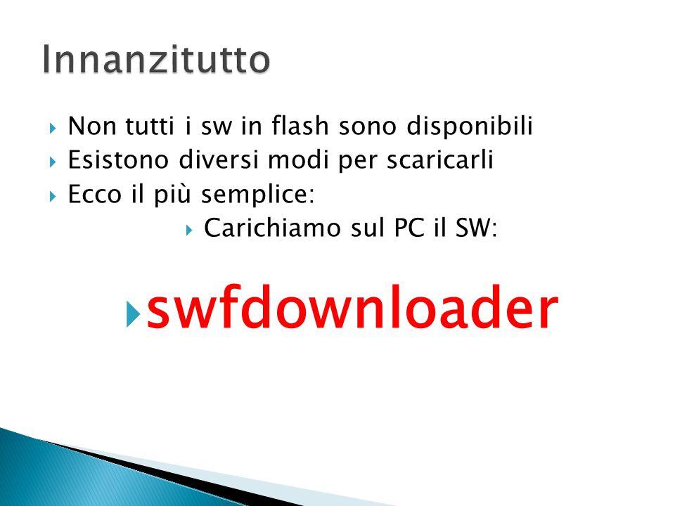  Non tutti i sw in flash sono disponibili  Esistono diversi modi per scaricarli  Ecco il più semplice:  Carichiamo sul PC il SW:  swfdownloader