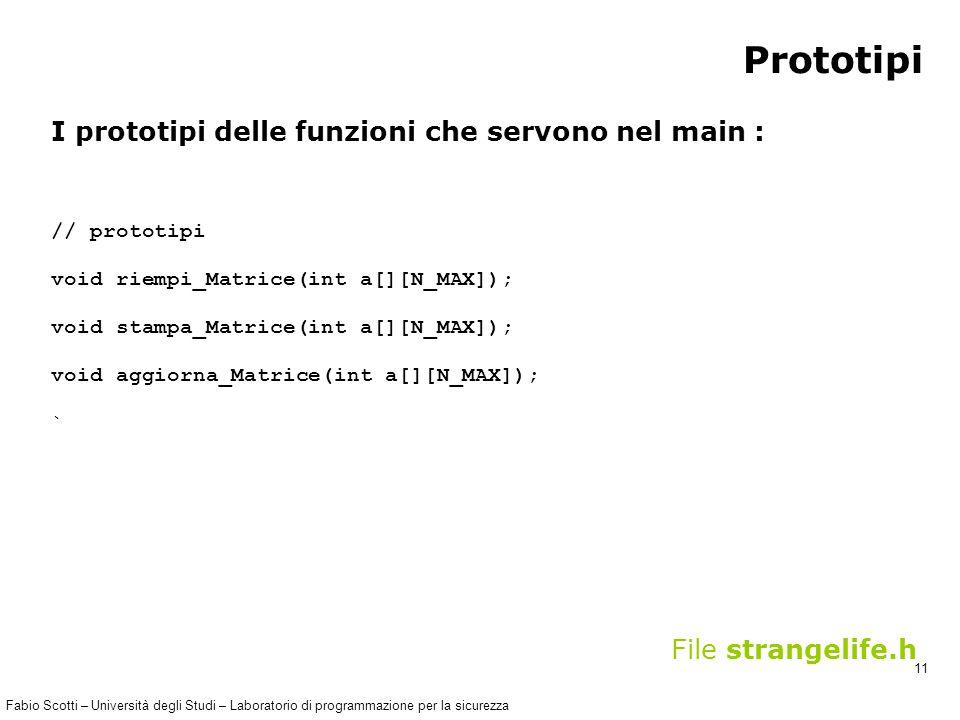 Fabio Scotti – Università degli Studi – Laboratorio di programmazione per la sicurezza 11 Prototipi I prototipi delle funzioni che servono nel main : // prototipi void riempi_Matrice(int a[][N_MAX]); void stampa_Matrice(int a[][N_MAX]); void aggiorna_Matrice(int a[][N_MAX]); ` File strangelife.h