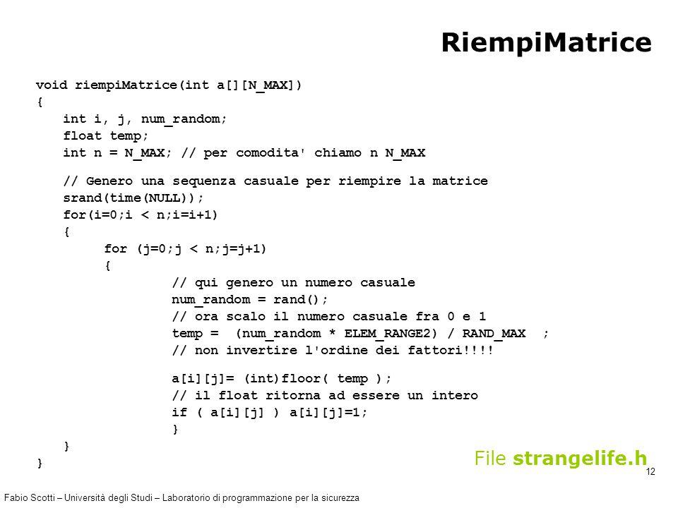 Fabio Scotti – Università degli Studi – Laboratorio di programmazione per la sicurezza 12 RiempiMatrice void riempiMatrice(int a[][N_MAX]) { int i, j, num_random; float temp; int n = N_MAX; // per comodita chiamo n N_MAX // Genero una sequenza casuale per riempire la matrice srand(time(NULL)); for(i=0;i < n;i=i+1) { for (j=0;j < n;j=j+1) { // qui genero un numero casuale num_random = rand(); // ora scalo il numero casuale fra 0 e 1 temp = (num_random * ELEM_RANGE2) / RAND_MAX ; // non invertire l ordine dei fattori!!!.
