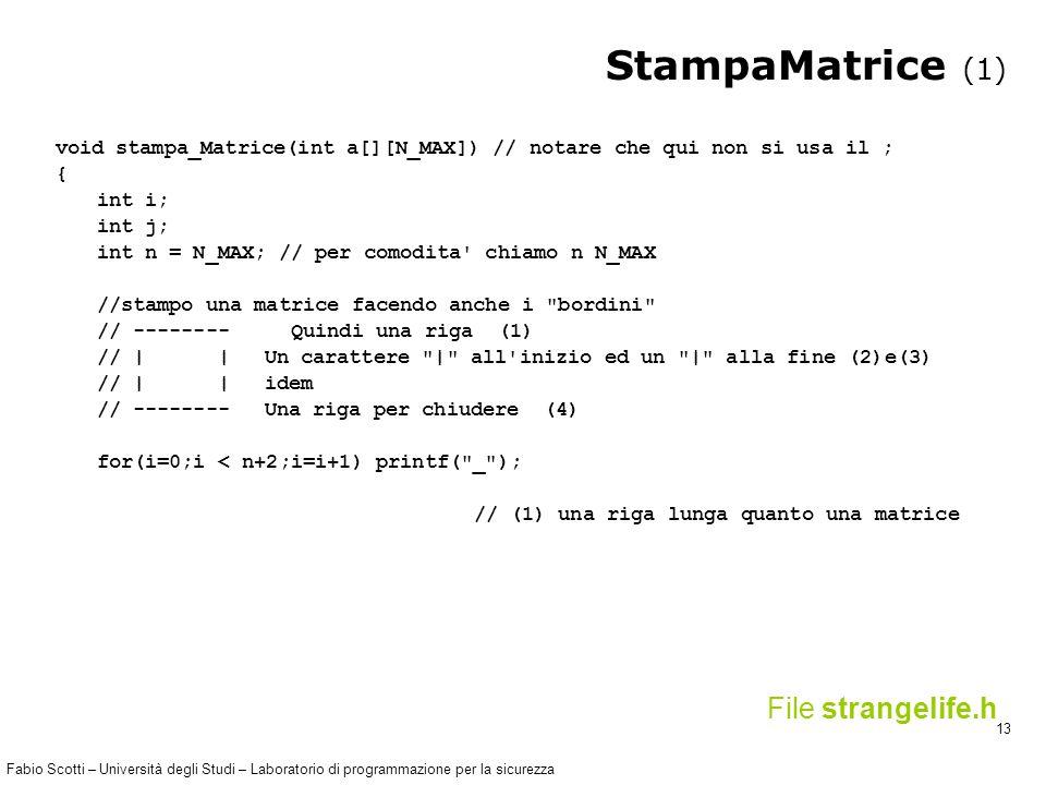 Fabio Scotti – Università degli Studi – Laboratorio di programmazione per la sicurezza 13 StampaMatrice (1) void stampa_Matrice(int a[][N_MAX]) // notare che qui non si usa il ; { int i; int j; int n = N_MAX; // per comodita chiamo n N_MAX //stampo una matrice facendo anche i bordini // -------- Quindi una riga (1) // | |Un carattere | all inizio ed un | alla fine (2)e(3) // | |idem // --------Una riga per chiudere (4) for(i=0;i < n+2;i=i+1) printf( _ ); // (1) una riga lunga quanto una matrice File strangelife.h