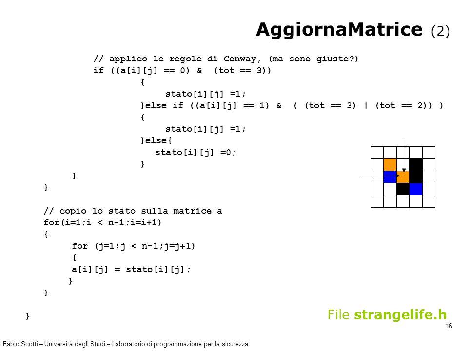 Fabio Scotti – Università degli Studi – Laboratorio di programmazione per la sicurezza 16 AggiornaMatrice (2) // applico le regole di Conway, (ma sono giuste ) if ((a[i][j] == 0) & (tot == 3)) { stato[i][j] =1; }else if ((a[i][j] == 1) & ( (tot == 3) | (tot == 2)) ) { stato[i][j] =1; }else{ stato[i][j] =0; } // copio lo stato sulla matrice a for(i=1;i < n-1;i=i+1) { for (j=1;j < n-1;j=j+1) { a[i][j] = stato[i][j]; } File strangelife.h