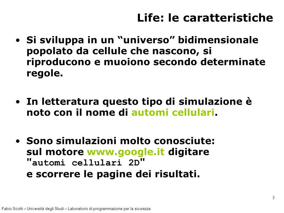 Fabio Scotti – Università degli Studi – Laboratorio di programmazione per la sicurezza 3 Life: le caratteristiche Si sviluppa in un universo bidimensionale popolato da cellule che nascono, si riproducono e muoiono secondo determinate regole.