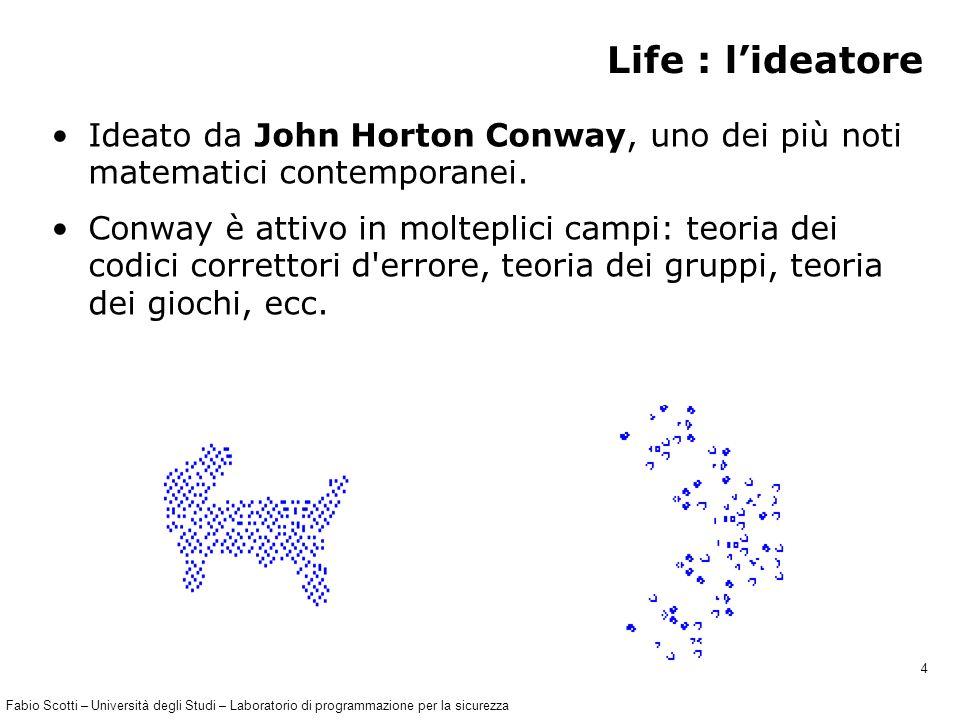 Fabio Scotti – Università degli Studi – Laboratorio di programmazione per la sicurezza 4 Life : l'ideatore Ideato da John Horton Conway, uno dei più noti matematici contemporanei.