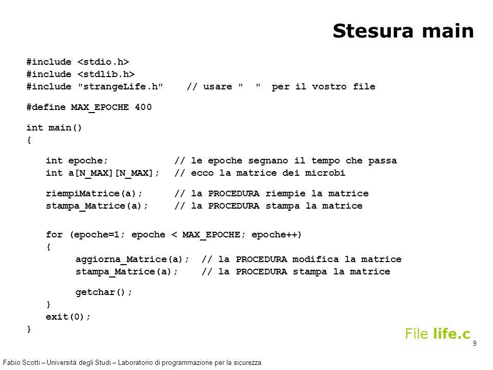 Fabio Scotti – Università degli Studi – Laboratorio di programmazione per la sicurezza 9 Stesura main #include #include strangeLife.h // usare per il vostro file #define MAX_EPOCHE 400 int main() { int epoche; // le epoche segnano il tempo che passa int a[N_MAX][N_MAX]; // ecco la matrice dei microbi riempiMatrice(a); // la PROCEDURA riempie la matrice stampa_Matrice(a); // la PROCEDURA stampa la matrice for (epoche=1; epoche < MAX_EPOCHE; epoche++) { aggiorna_Matrice(a); // la PROCEDURA modifica la matrice stampa_Matrice(a); // la PROCEDURA stampa la matrice getchar(); } exit(0); } File life.c