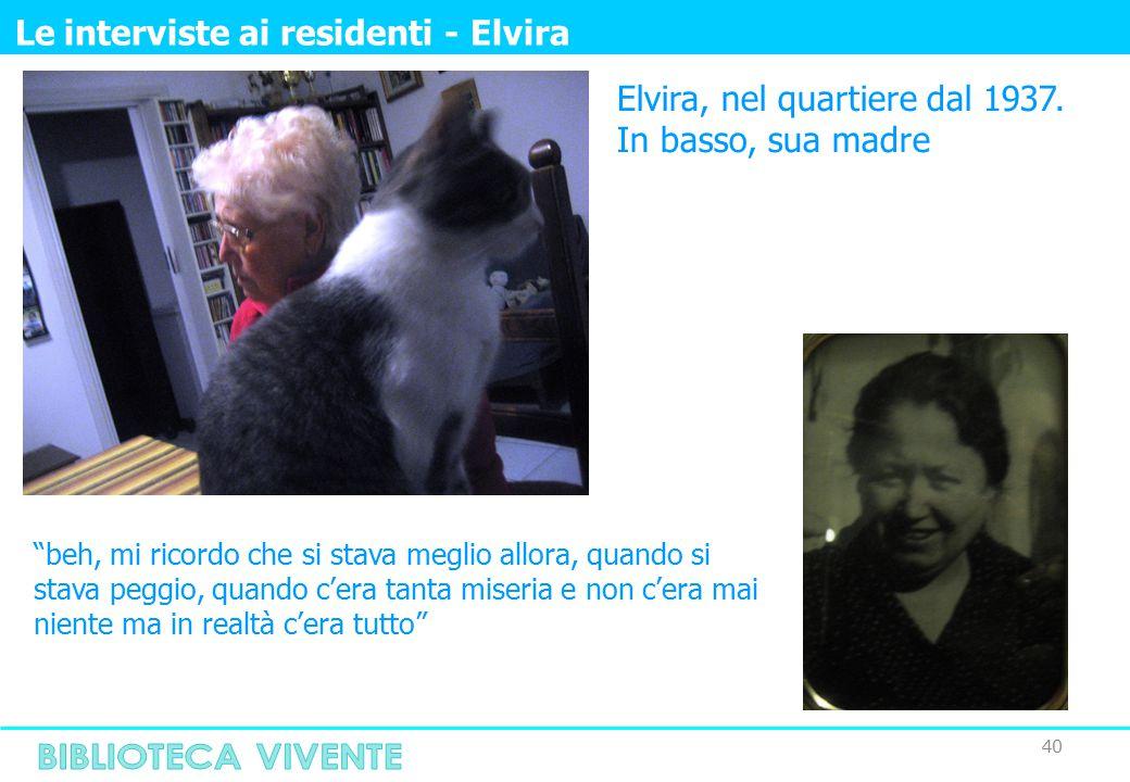 """40 Le interviste ai residenti - Elvira Elvira, nel quartiere dal 1937. In basso, sua madre """"beh, mi ricordo che si stava meglio allora, quando si stav"""