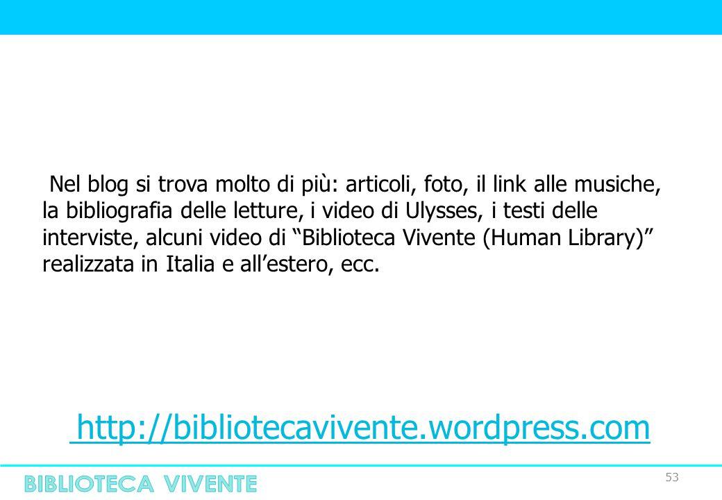 53 Nel blog si trova molto di più: articoli, foto, il link alle musiche, la bibliografia delle letture, i video di Ulysses, i testi delle interviste, alcuni video di Biblioteca Vivente (Human Library) realizzata in Italia e all'estero, ecc.