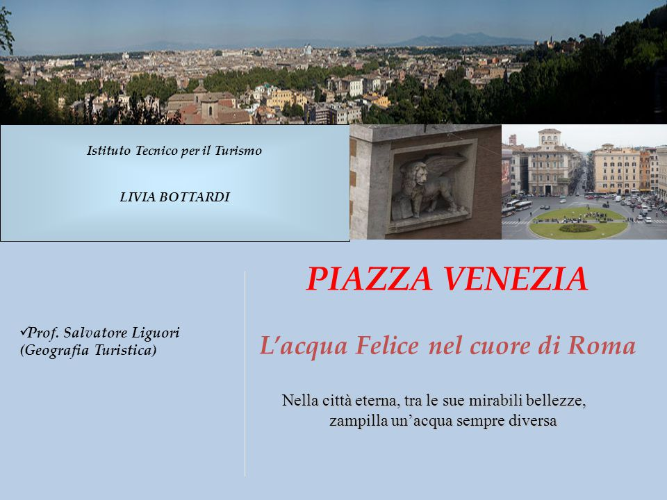 PIAZZA VENEZIA L'acqua Felice nel cuore di Roma Nella città eterna, tra le sue mirabili bellezze, zampilla un'acqua sempre diversa Istituto Tecnico pe