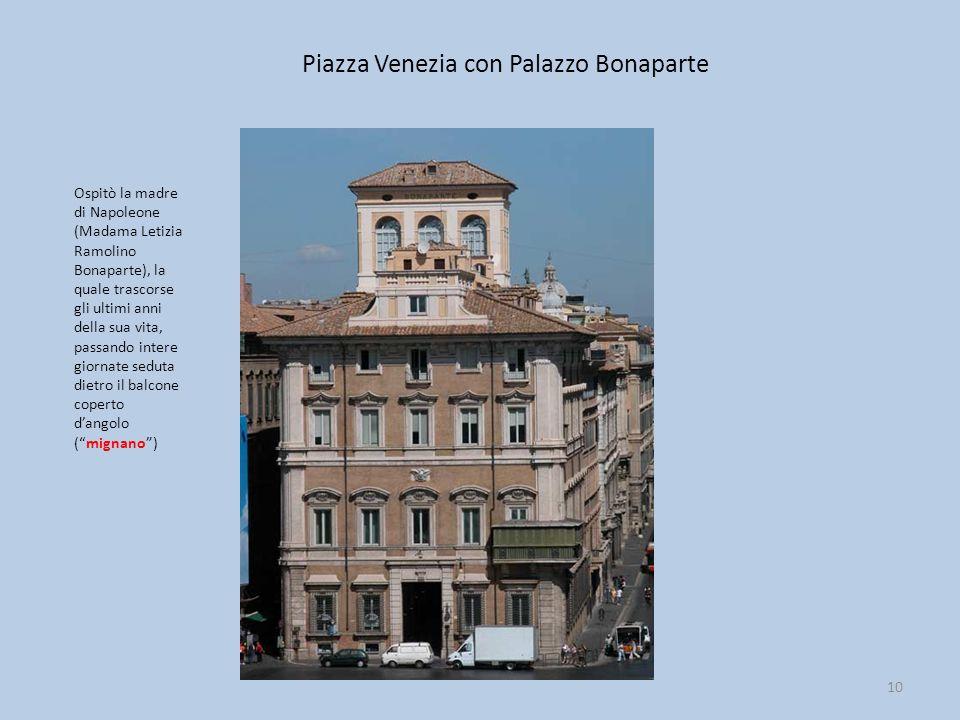 Piazza Venezia con Palazzo Bonaparte 10 Ospitò la madre di Napoleone (Madama Letizia Ramolino Bonaparte), la quale trascorse gli ultimi anni della sua vita, passando intere giornate seduta dietro il balcone coperto d'angolo ( mignano )