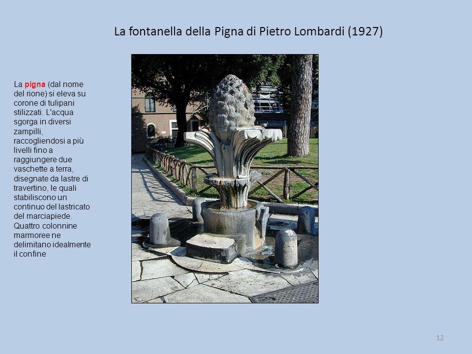 La fontanella della Pigna di Pietro Lombardi (1927) 12 La pigna (dal nome del rione) si eleva su corone di tulipani stilizzati. L'acqua sgorga in dive