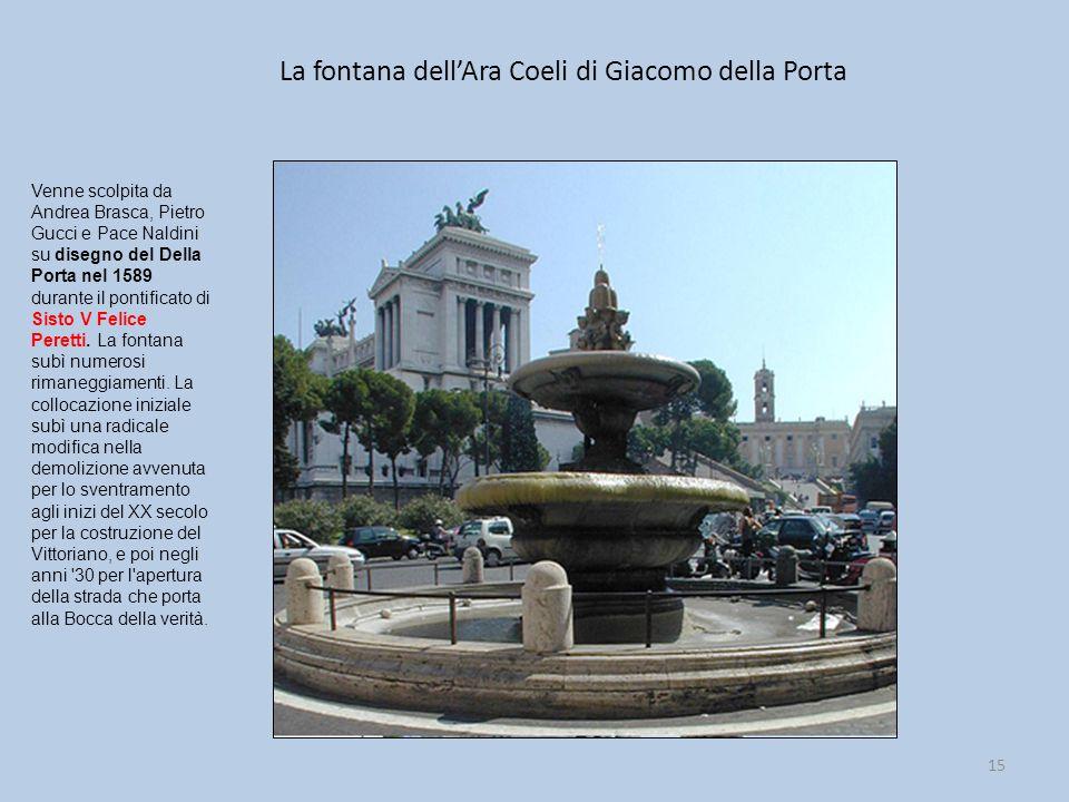La fontana dell'Ara Coeli di Giacomo della Porta 15 Venne scolpita da Andrea Brasca, Pietro Gucci e Pace Naldini su disegno del Della Porta nel 1589 d