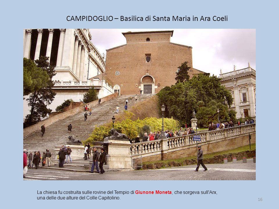 CAMPIDOGLIO – Basilica di Santa Maria in Ara Coeli 16 La chiesa fu costruita sulle rovine del Tempio di Giunone Moneta, che sorgeva sull Arx, una delle due alture del Colle Capitolino.