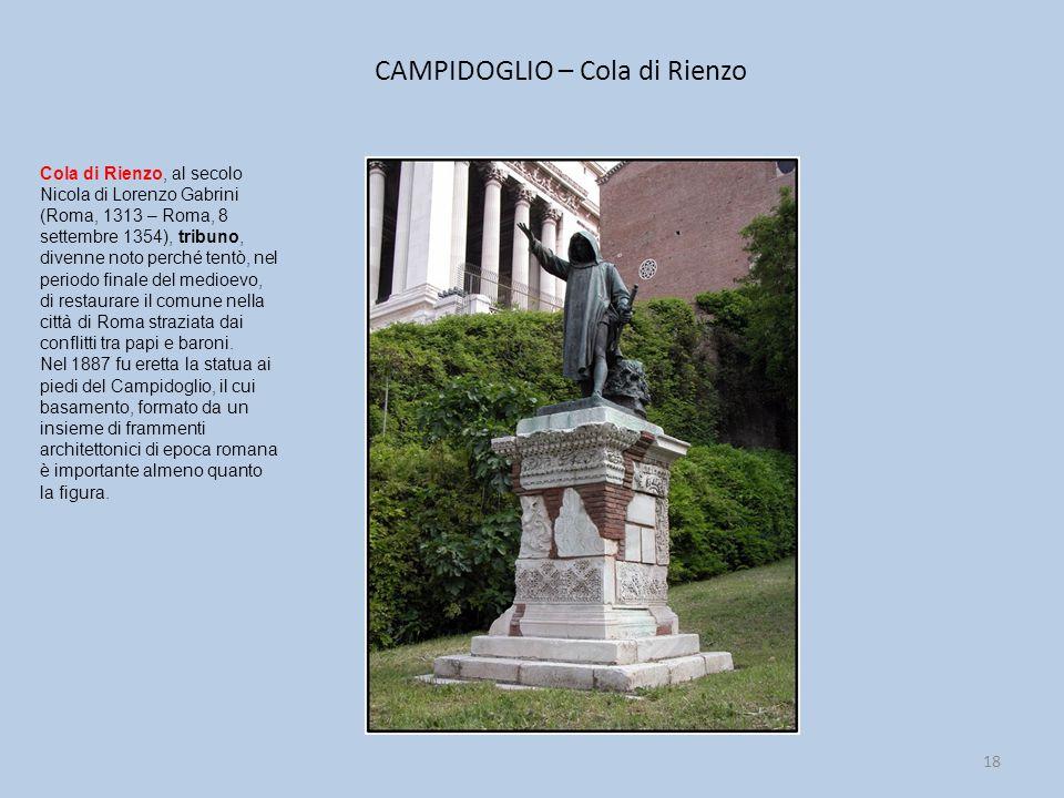 CAMPIDOGLIO – Cola di Rienzo 18 Cola di Rienzo, al secolo Nicola di Lorenzo Gabrini (Roma, 1313 – Roma, 8 settembre 1354), tribuno, divenne noto perché tentò, nel periodo finale del medioevo, di restaurare il comune nella città di Roma straziata dai conflitti tra papi e baroni.