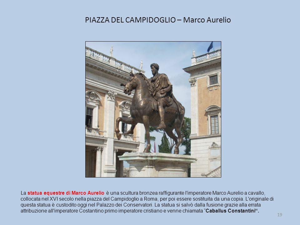 PIAZZA DEL CAMPIDOGLIO – Marco Aurelio 19 La statua equestre di Marco Aurelio è una scultura bronzea raffigurante l imperatore Marco Aurelio a cavallo, collocata nel XVI secolo nella piazza del Campidoglio a Roma, per poi essere sostituita da una copia.